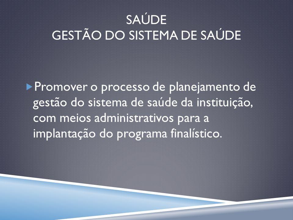 SAÚDE GESTÃO DO SISTEMA DE SAÚDE Promover o processo de planejamento de gestão do sistema de saúde da instituição, com meios administrativos para a im