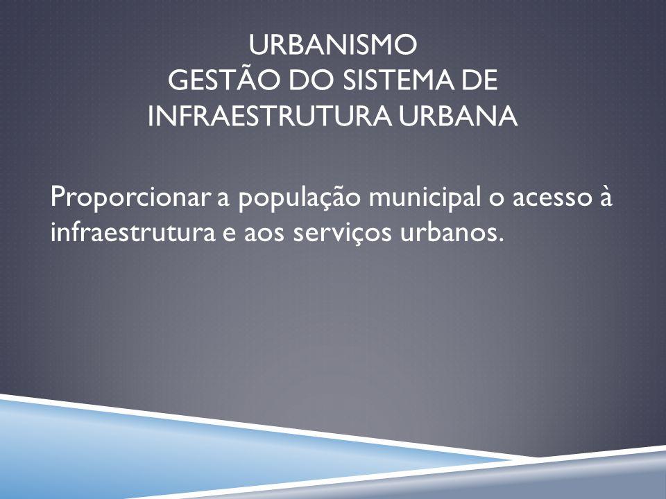 URBANISMO GESTÃO DO SISTEMA DE INFRAESTRUTURA URBANA Proporcionar a população municipal o acesso à infraestrutura e aos serviços urbanos.