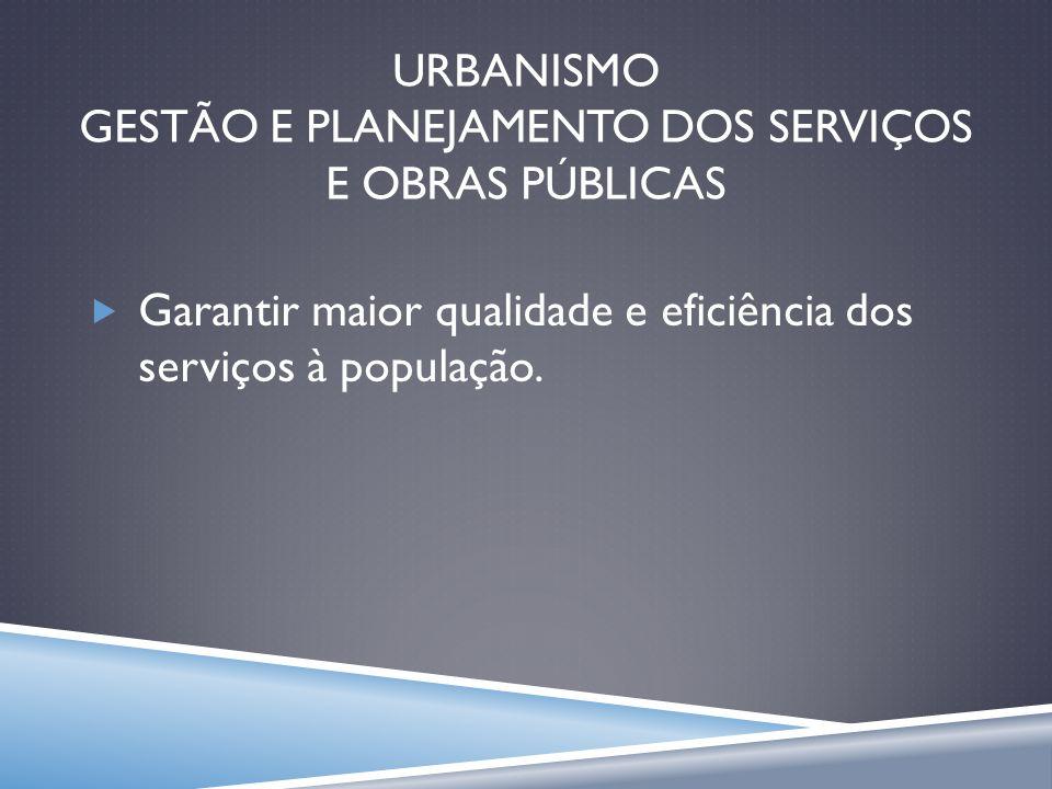 URBANISMO GESTÃO E PLANEJAMENTO DOS SERVIÇOS E OBRAS PÚBLICAS Garantir maior qualidade e eficiência dos serviços à população.