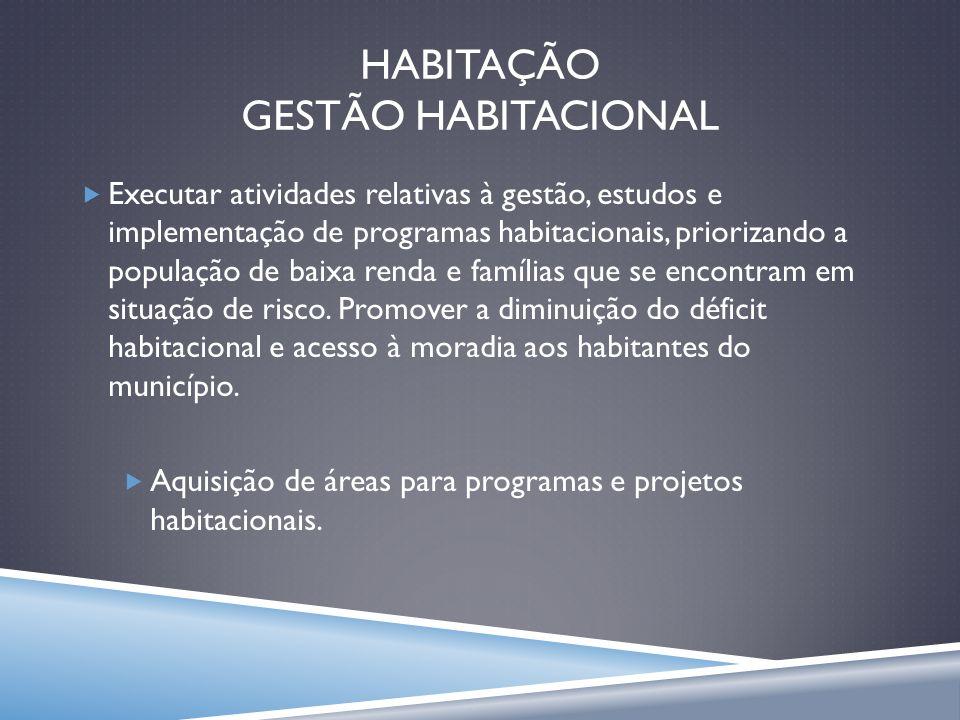 HABITAÇÃO GESTÃO HABITACIONAL Executar atividades relativas à gestão, estudos e implementação de programas habitacionais, priorizando a população de b