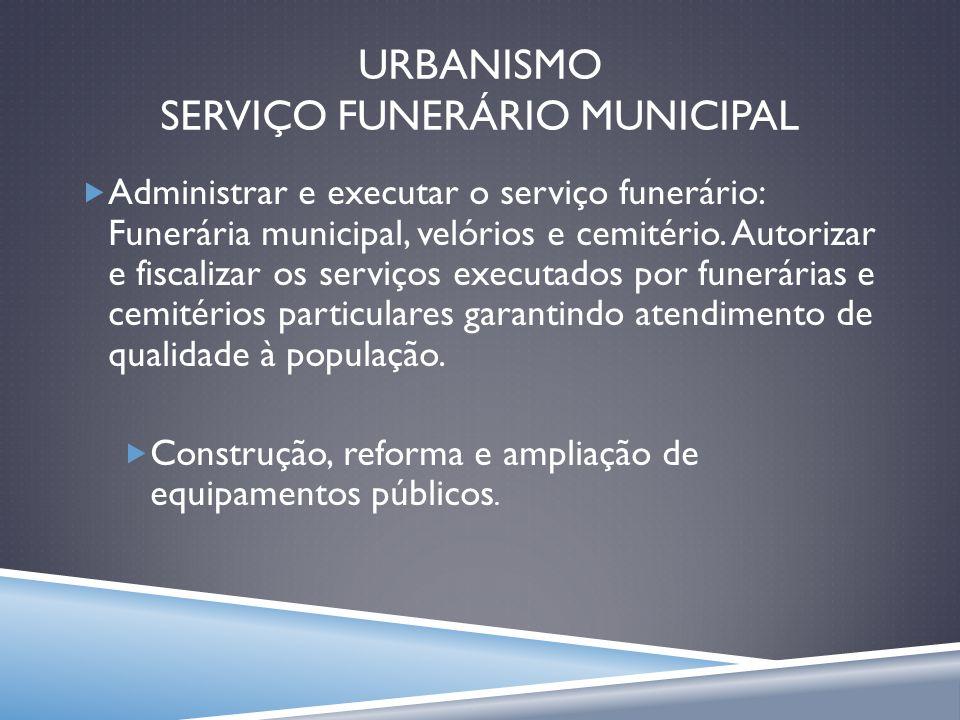 URBANISMO SERVIÇO FUNERÁRIO MUNICIPAL Administrar e executar o serviço funerário: Funerária municipal, velórios e cemitério. Autorizar e fiscalizar os
