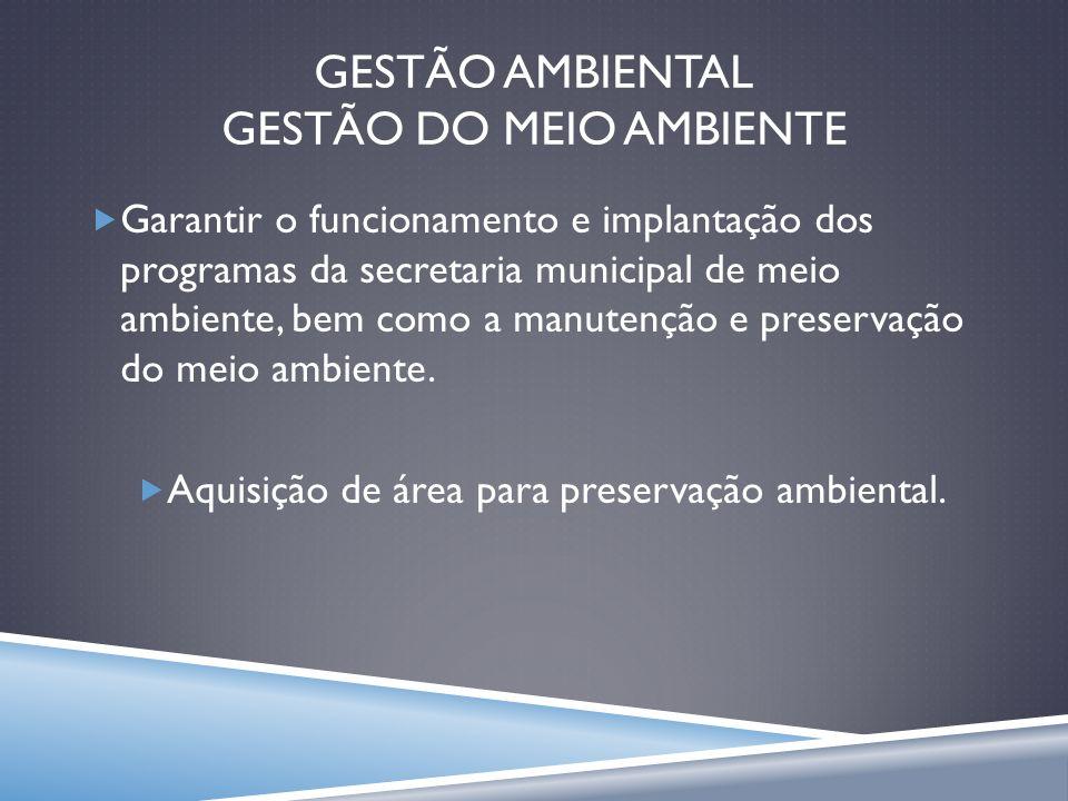 GESTÃO AMBIENTAL GESTÃO DO MEIO AMBIENTE Garantir o funcionamento e implantação dos programas da secretaria municipal de meio ambiente, bem como a man