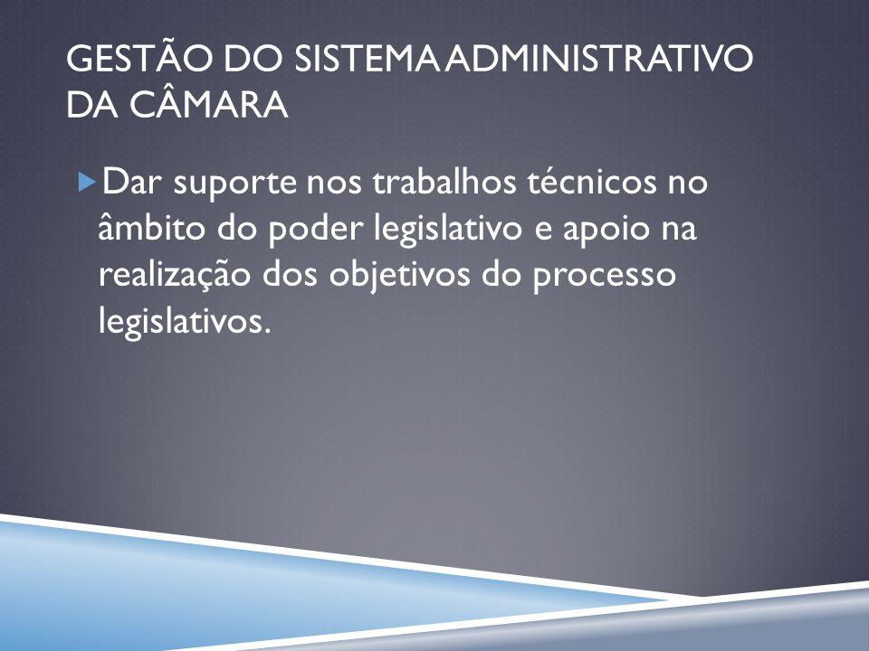 GESTÃO DO SISTEMA ADMINISTRATIVO DA CÂMARA Dar suporte nos trabalhos técnicos no âmbito do poder legislativo e apoio na realização dos objetivos do pr