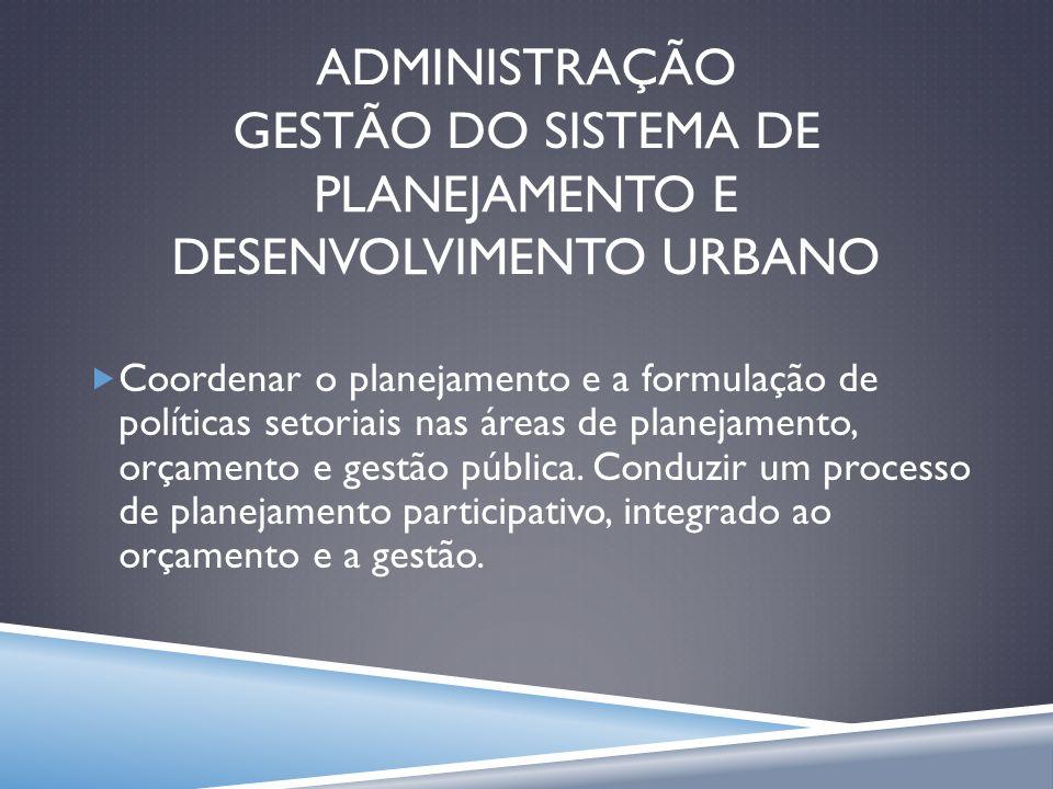 ADMINISTRAÇÃO GESTÃO DO SISTEMA DE PLANEJAMENTO E DESENVOLVIMENTO URBANO Coordenar o planejamento e a formulação de políticas setoriais nas áreas de p
