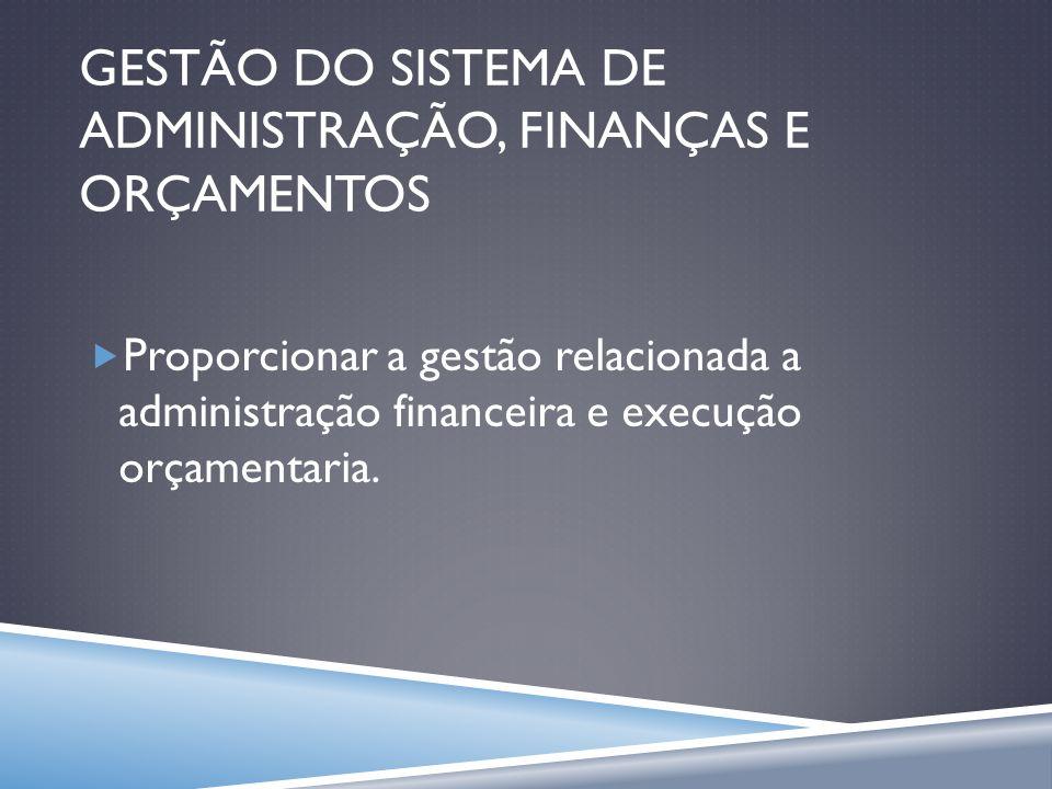 GESTÃO DO SISTEMA DE ADMINISTRAÇÃO, FINANÇAS E ORÇAMENTOS Proporcionar a gestão relacionada a administração financeira e execução orçamentaria.