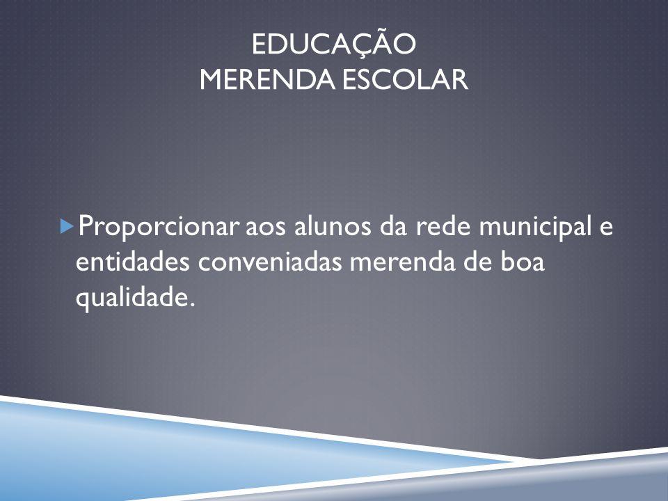 EDUCAÇÃO MERENDA ESCOLAR Proporcionar aos alunos da rede municipal e entidades conveniadas merenda de boa qualidade.