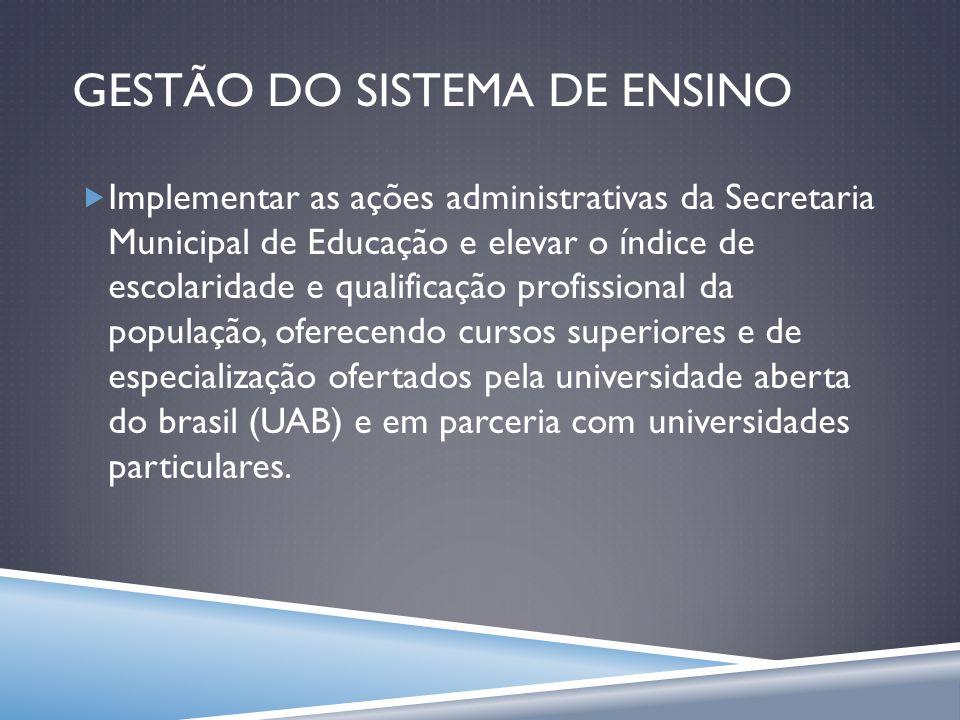 GESTÃO DO SISTEMA DE ENSINO Implementar as ações administrativas da Secretaria Municipal de Educação e elevar o índice de escolaridade e qualificação
