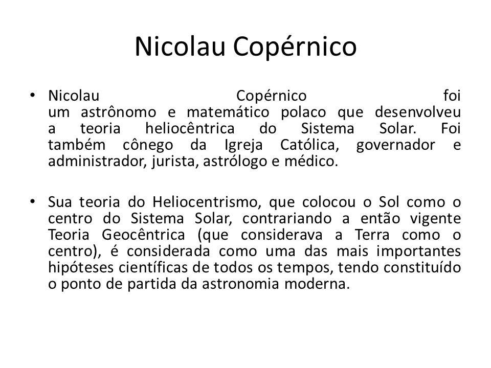 Nicolau Copérnico Nicolau Copérnico foi um astrônomo e matemático polaco que desenvolveu a teoria heliocêntrica do Sistema Solar. Foi também cônego da