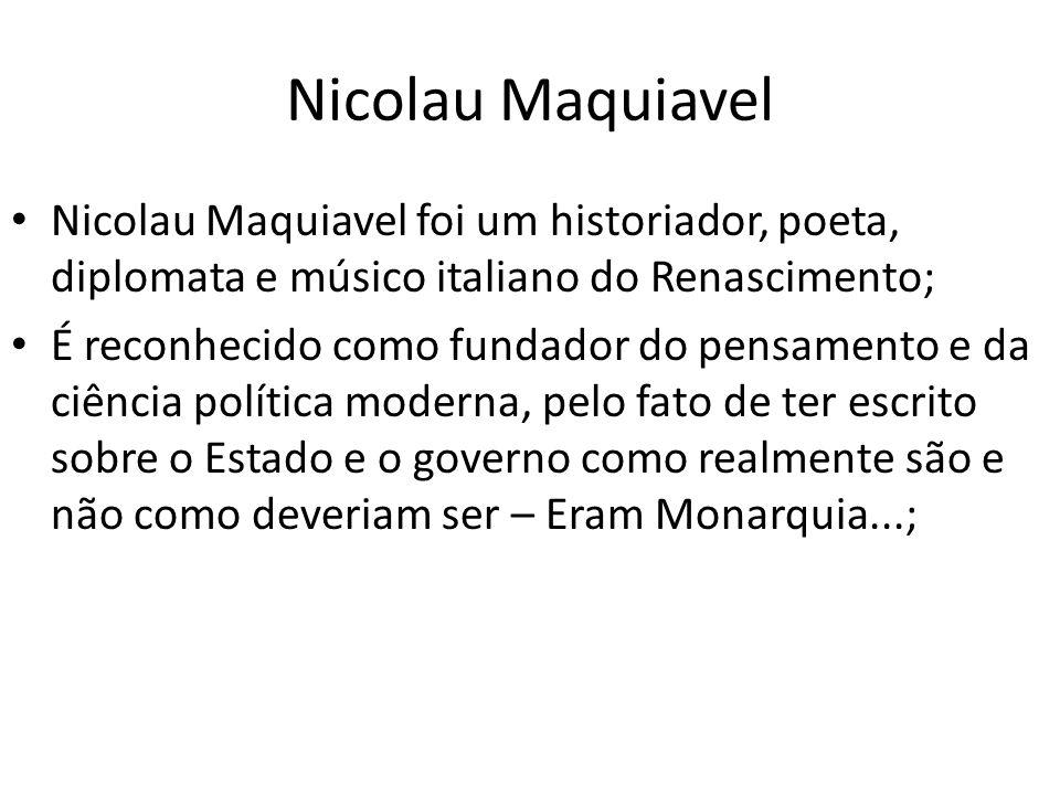 Nicolau Maquiavel Nicolau Maquiavel foi um historiador, poeta, diplomata e músico italiano do Renascimento; É reconhecido como fundador do pensamento