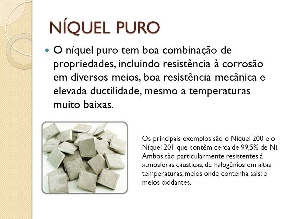 NÍQUEL PURO O níquel puro tem boa combinação de propriedades, incluindo resistência à corrosão em diversos meios, boa resistência mecânica e elevada ductilidade, mesmo a temperaturas muito baixas.
