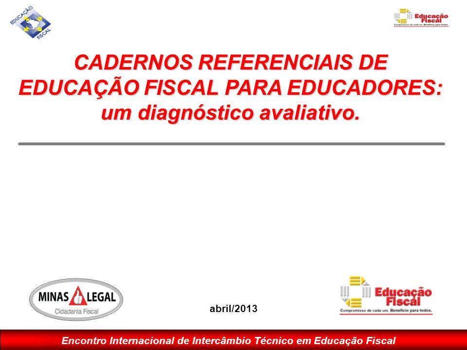 Encontro Internacional de Intercâmbio Técnico em Educação Fiscal CADERNOS REFERENCIAIS DE EDUCAÇÃO FISCAL PARA EDUCADORES: um diagnóstico avaliativo.