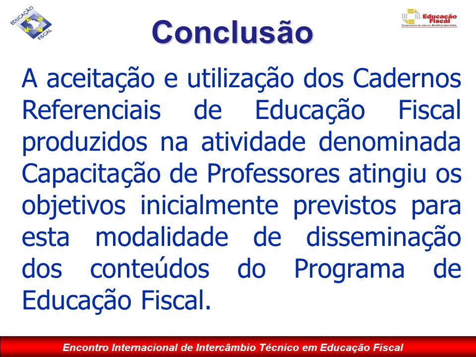 Encontro Internacional de Intercâmbio Técnico em Educação Fiscal Conclusão A aceitação e utilização dos Cadernos Referenciais de Educação Fiscal produ