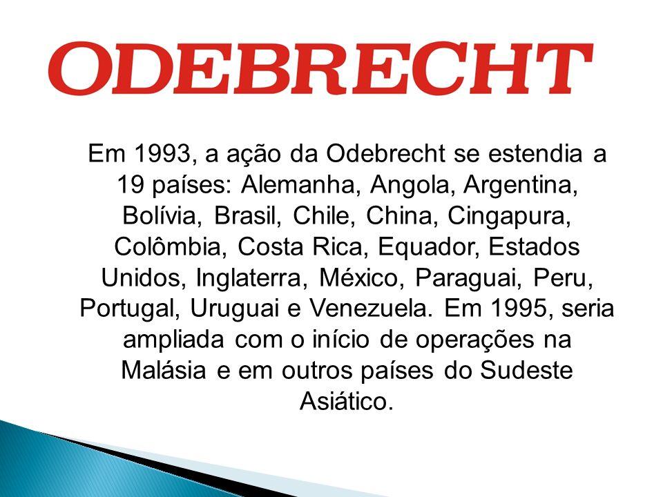 Em 1993, a ação da Odebrecht se estendia a 19 países: Alemanha, Angola, Argentina, Bolívia, Brasil, Chile, China, Cingapura, Colômbia, Costa Rica, Equ
