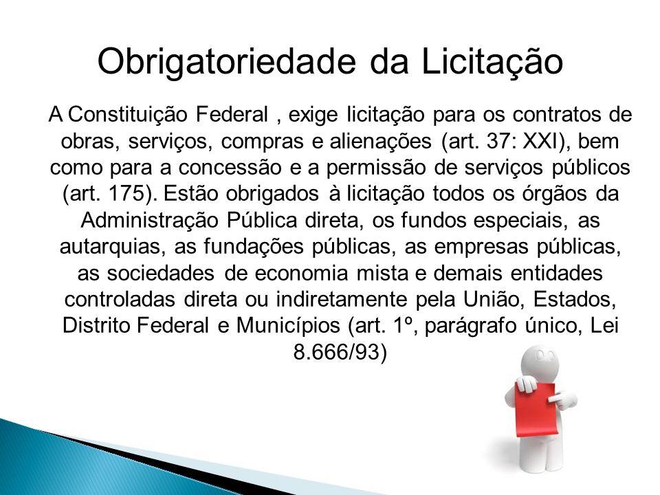 Obrigatoriedade da Licitação A Constituição Federal, exige licitação para os contratos de obras, serviços, compras e alienações (art. 37: XXI), bem co