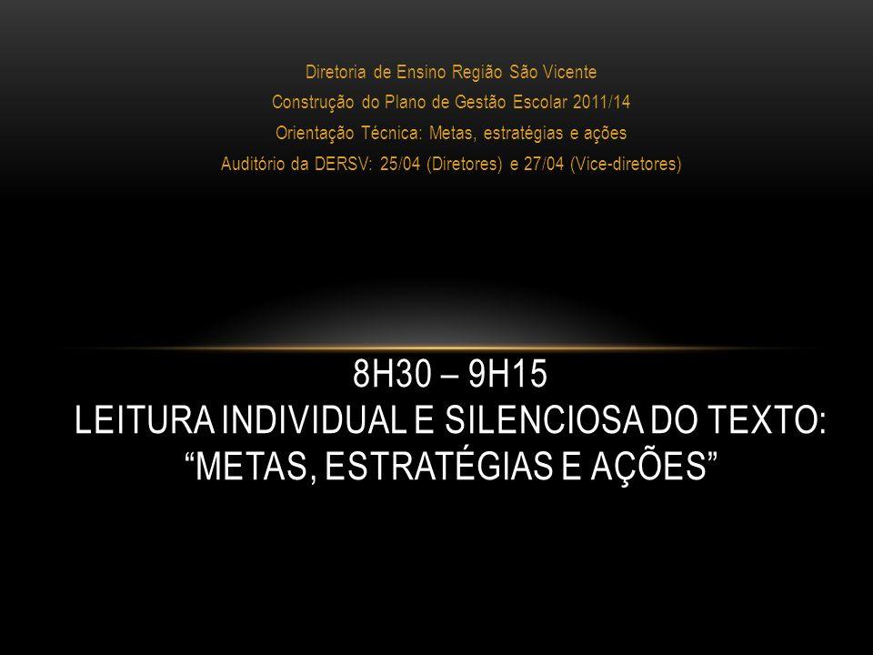 Diretoria de Ensino Região São Vicente Construção do Plano de Gestão Escolar 2011/14 Orientação Técnica: Metas, estratégias e ações Auditório da DERSV: 25/04 (Diretores) e 27/04 (Vice-diretores) 9H15 – 9H30 PALAVRA ABERTA PARA COMENTÁRIOS SOBRE O TEXTO