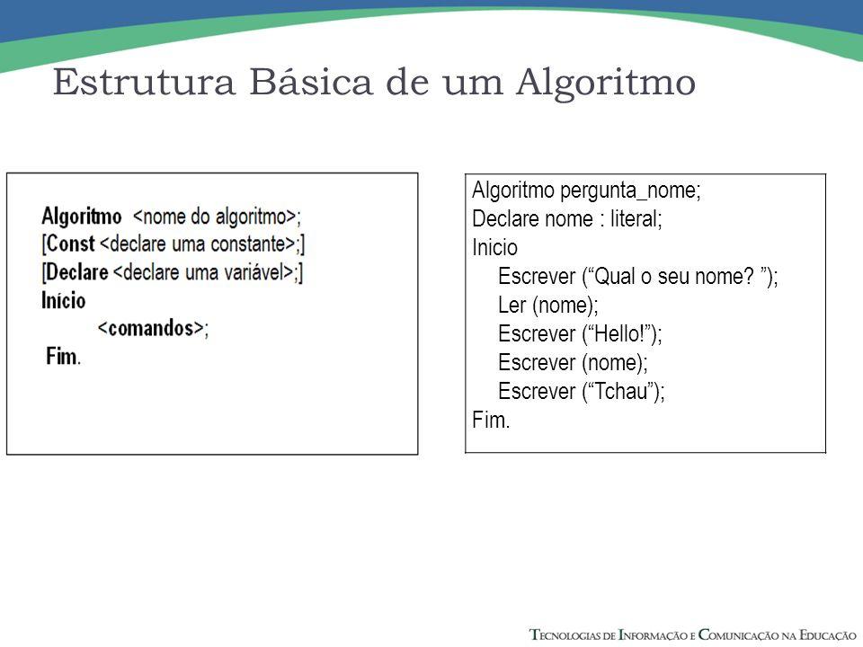 Algoritmo pergunta_nome; Declare nome : literal; Inicio Escrever (Qual o seu nome? ); Ler (nome); Escrever (Hello!); Escrever (nome); Escrever (Tchau)