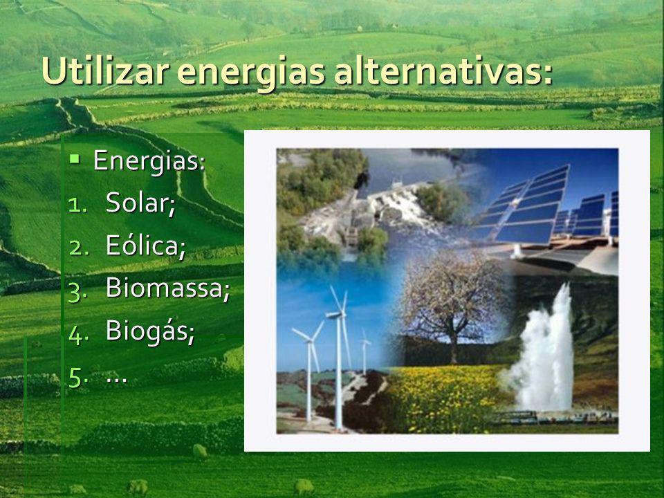 Utilizar energias alternativas: Energias: Energias: 1.Solar; 2.Eólica; 3.Biomassa; 4.Biogás; 5.…