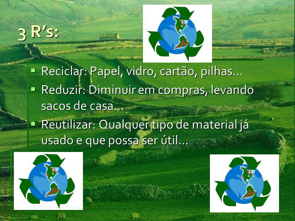 3 Rs: Reciclar: Papel, vidro, cartão, pilhas… Reciclar: Papel, vidro, cartão, pilhas… Reduzir: Diminuir em compras, levando sacos de casa… Reduzir: Diminuir em compras, levando sacos de casa… Reutilizar: Qualquer tipo de material já usado e que possa ser útil… Reutilizar: Qualquer tipo de material já usado e que possa ser útil…