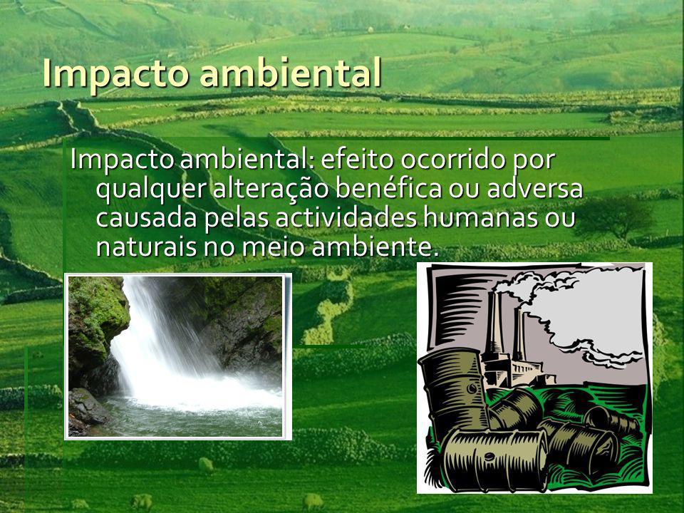 Impacto ambiental Impacto ambiental: efeito ocorrido por qualquer alteração benéfica ou adversa causada pelas actividades humanas ou naturais no meio ambiente.