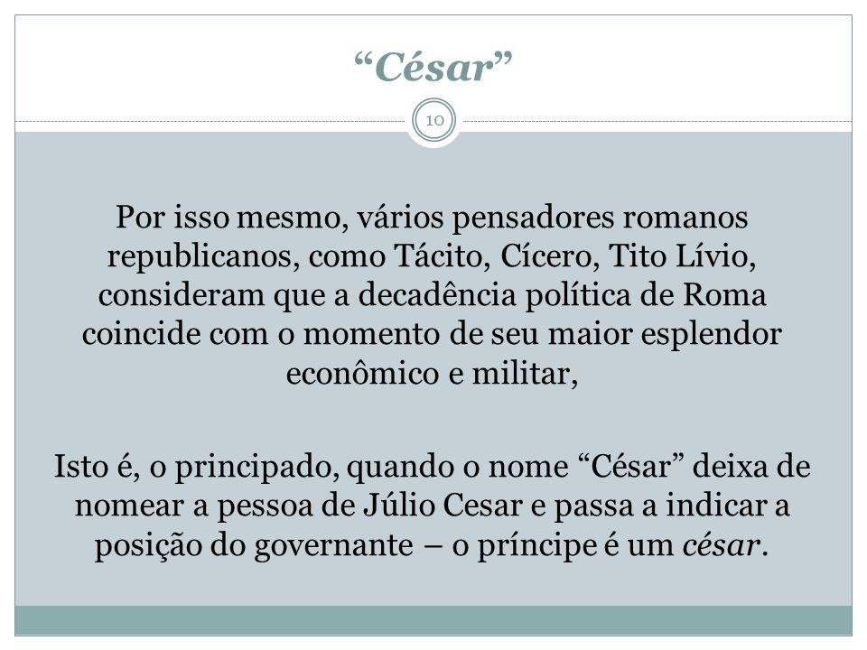 César Por isso mesmo, vários pensadores romanos republicanos, como Tácito, Cícero, Tito Lívio, consideram que a decadência política de Roma coincide c