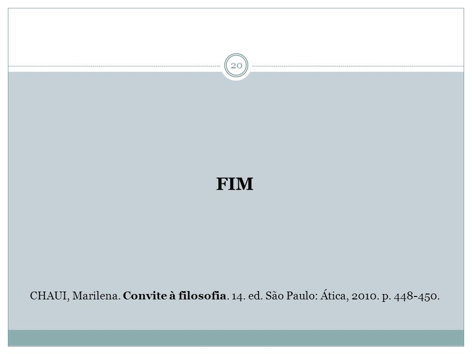 20 FIM CHAUI, Marilena. Convite à filosofia. 14. ed. São Paulo: Ática, 2010. p. 448-450.