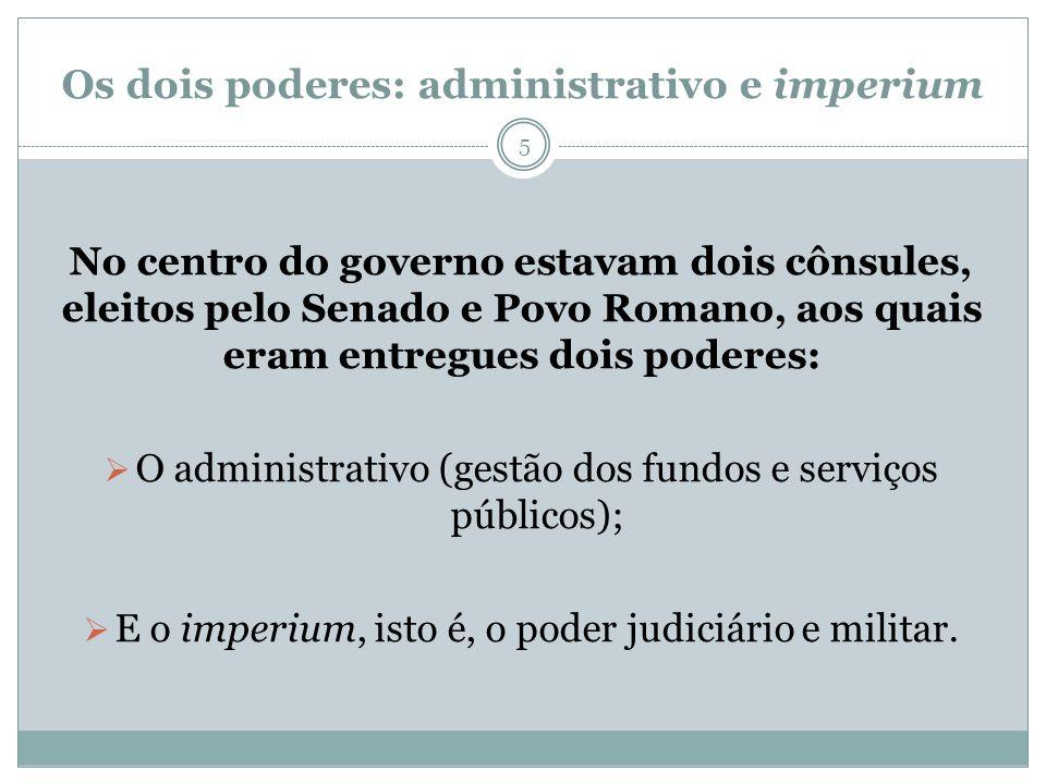 Os dois poderes: administrativo e imperium No centro do governo estavam dois cônsules, eleitos pelo Senado e Povo Romano, aos quais eram entregues doi