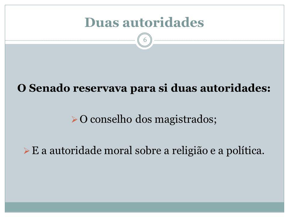 Duas autoridades O Senado reservava para si duas autoridades: O conselho dos magistrados; E a autoridade moral sobre a religião e a política. 6