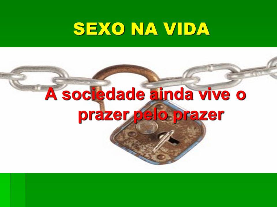 SEXO NA VIDA SEXO NA VIDA A sociedade ainda vive o prazer pelo prazer