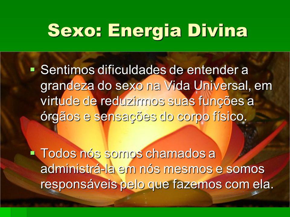 Sexo: Energia Divina Sentimos dificuldades de entender a grandeza do sexo na Vida Universal, em virtude de reduzirmos suas funções a órgãos e sensaçõe