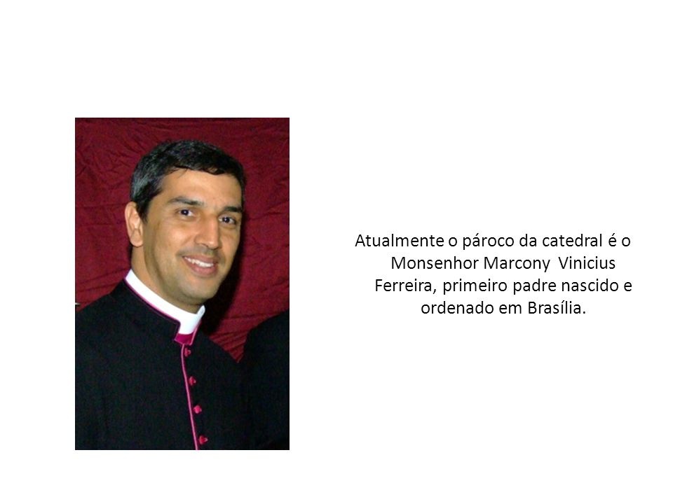 Atualmente o pároco da catedral é o Monsenhor Marcony Vinicius Ferreira, primeiro padre nascido e ordenado em Brasília.