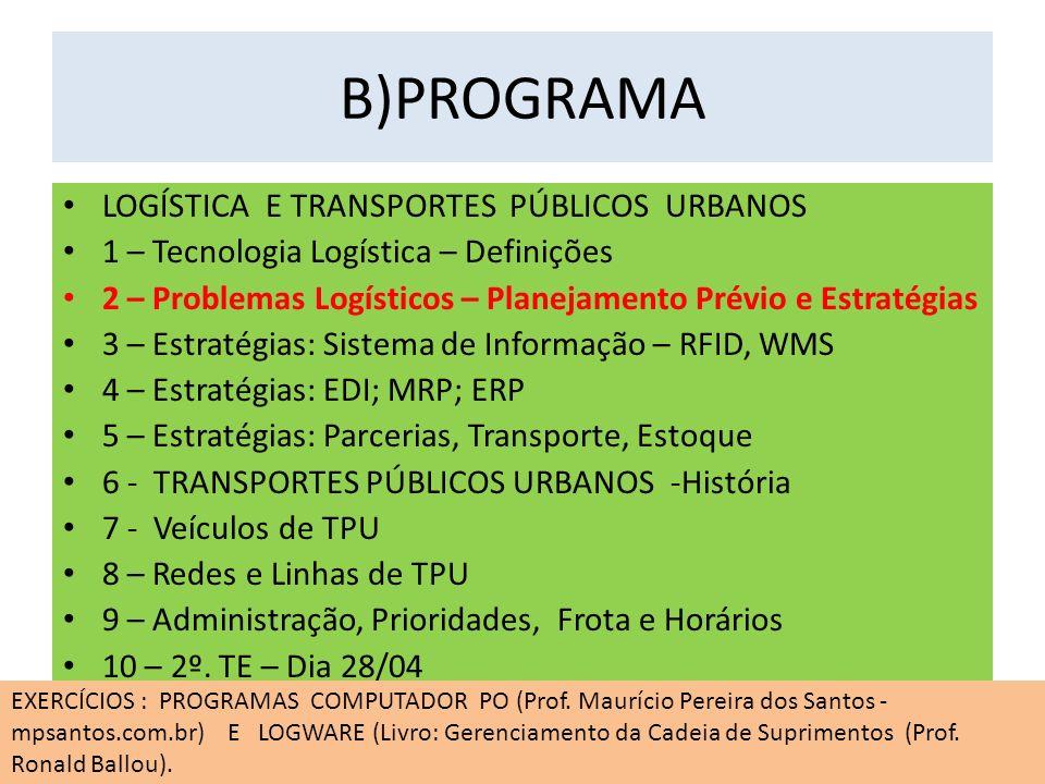 B)PROGRAMA LOGÍSTICA E TRANSPORTES PÚBLICOS URBANOS 1 – Tecnologia Logística – Definições 2 – Problemas Logísticos – Planejamento Prévio e Estratégias 3 – Estratégias: Sistema de Informação – RFID, WMS 4 – Estratégias: EDI; MRP; ERP 5 – Estratégias: Parcerias, Transporte, Estoque 6 - TRANSPORTES PÚBLICOS URBANOS -História 7 - Veículos de TPU 8 – Redes e Linhas de TPU 9 – Administração, Prioridades, Frota e Horários 10 – 2º.
