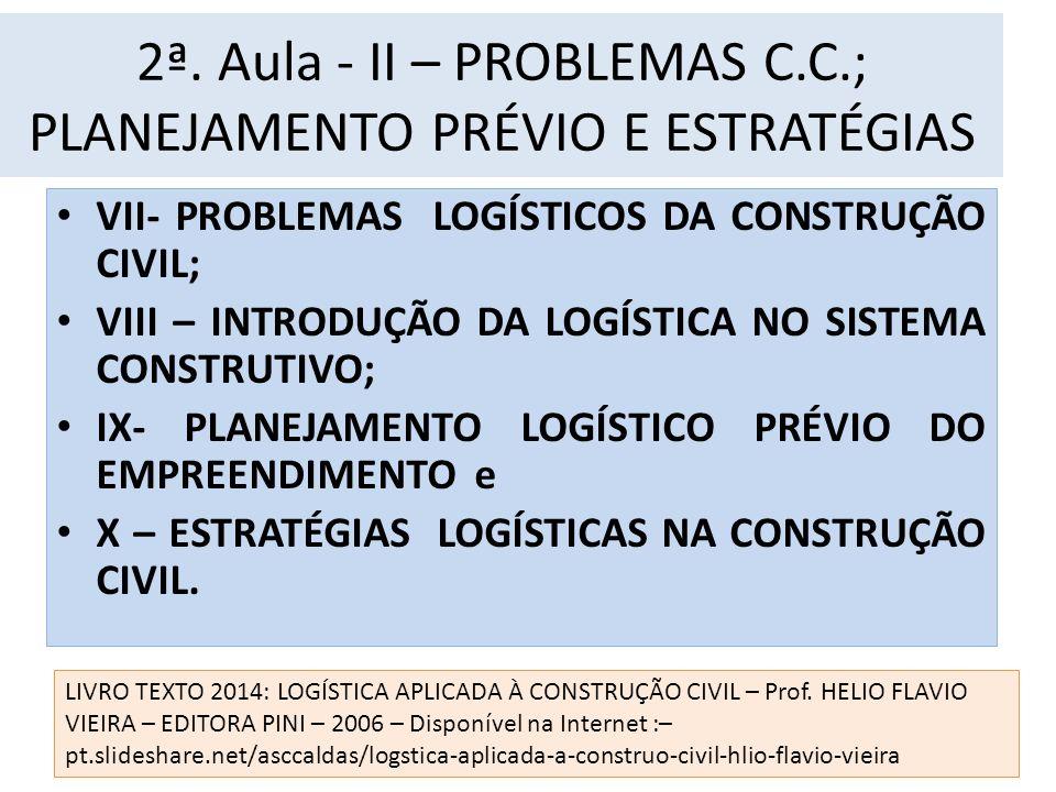 2ª. Aula - II – PROBLEMAS C.C.; PLANEJAMENTO PRÉVIO E ESTRATÉGIAS VII- PROBLEMAS LOGÍSTICOS DA CONSTRUÇÃO CIVIL; VIII – INTRODUÇÃO DA LOGÍSTICA NO SIS