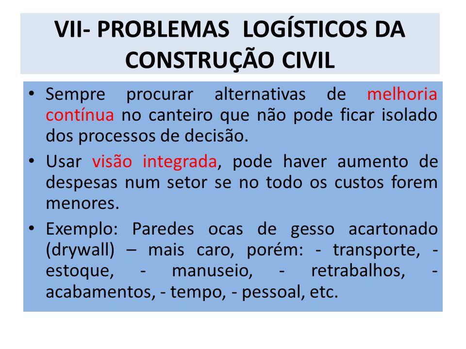 VII- PROBLEMAS LOGÍSTICOS DA CONSTRUÇÃO CIVIL Sempre procurar alternativas de melhoria contínua no canteiro que não pode ficar isolado dos processos de decisão.