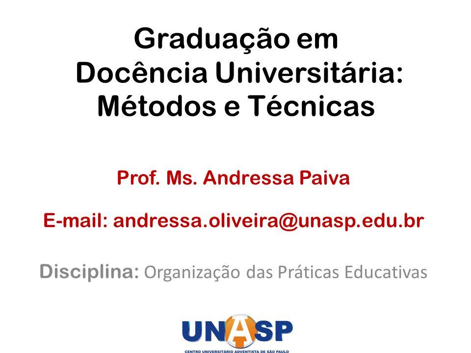 Graduação em Docência Universitária: Métodos e Técnicas Prof. Ms. Andressa Paiva E-mail: andressa.oliveira@unasp.edu.br Disciplina: Organização das Pr