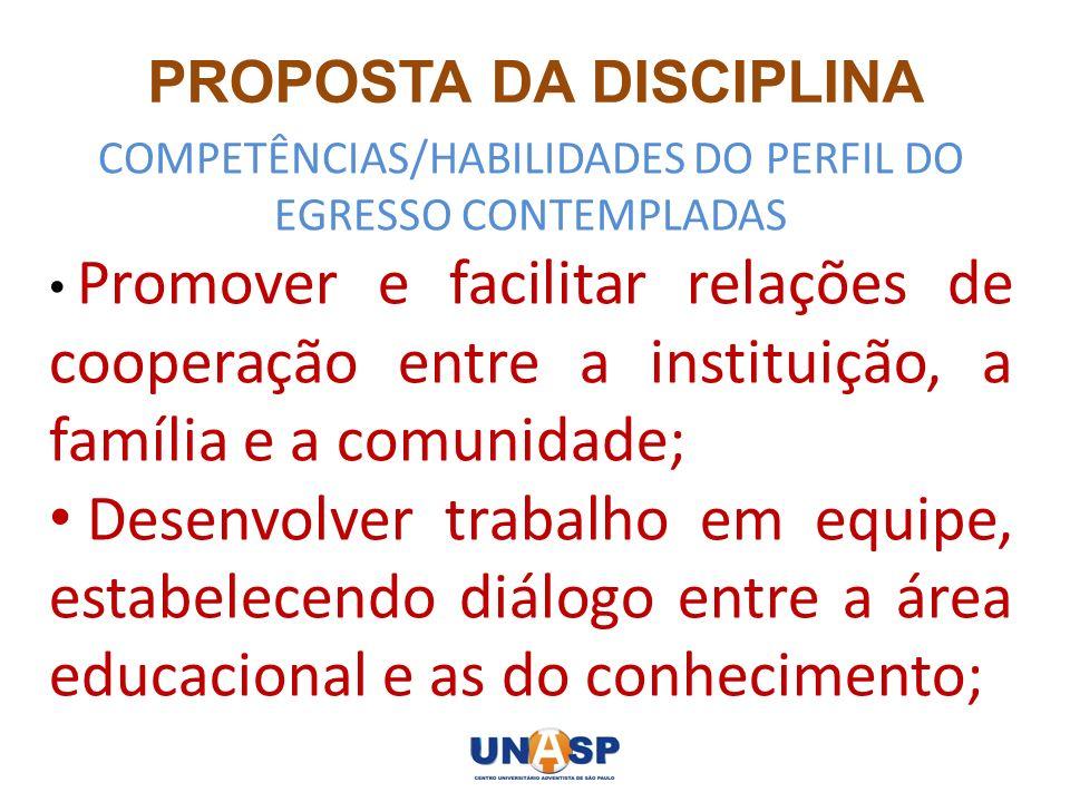 PROPOSTA DA DISCIPLINA COMPETÊNCIAS/HABILIDADES DO PERFIL DO EGRESSO CONTEMPLADAS Promover e facilitar relações de cooperação entre a instituição, a f