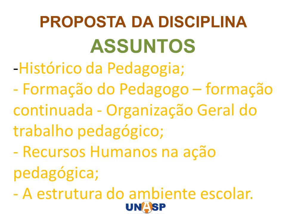 PROPOSTA DA DISCIPLINA ASSUNTOS -Histórico da Pedagogia; - Formação do Pedagogo – formação continuada - Organização Geral do trabalho pedagógico; - Re