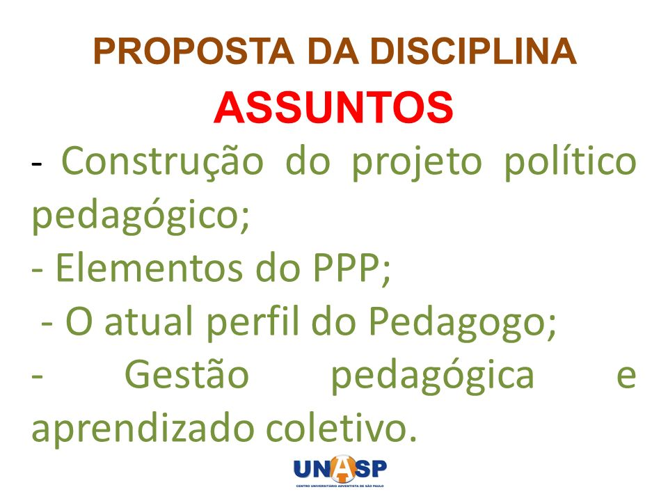 PROPOSTA DA DISCIPLINA ASSUNTOS - Construção do projeto político pedagógico; - Elementos do PPP; - O atual perfil do Pedagogo; - Gestão pedagógica e a