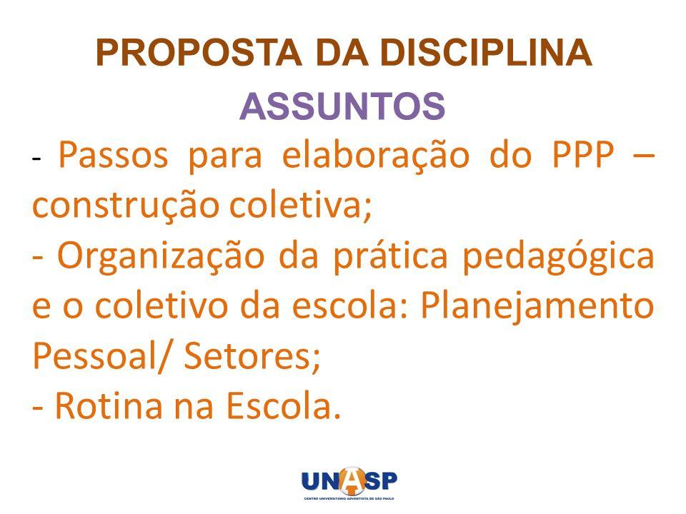 PROPOSTA DA DISCIPLINA ASSUNTOS - Passos para elaboração do PPP – construção coletiva; - Organização da prática pedagógica e o coletivo da escola: Pla