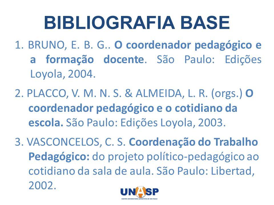 BIBLIOGRAFIA BASE 1. BRUNO, E. B. G.. O coordenador pedagógico e a formação docente. São Paulo: Edições Loyola, 2004. 2. PLACCO, V. M. N. S. & ALMEIDA