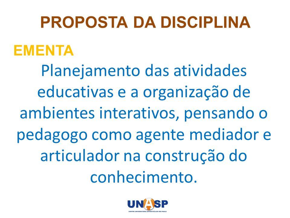 PROPOSTA DA DISCIPLINA EMENTA Planejamento das atividades educativas e a organização de ambientes interativos, pensando o pedagogo como agente mediado
