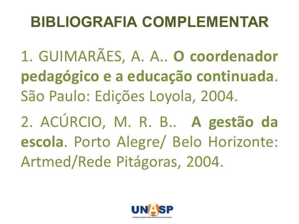 BIBLIOGRAFIA COMPLEMENTAR 1. GUIMARÃES, A. A.. O coordenador pedagógico e a educação continuada. São Paulo: Edições Loyola, 2004. 2. ACÚRCIO, M. R. B.