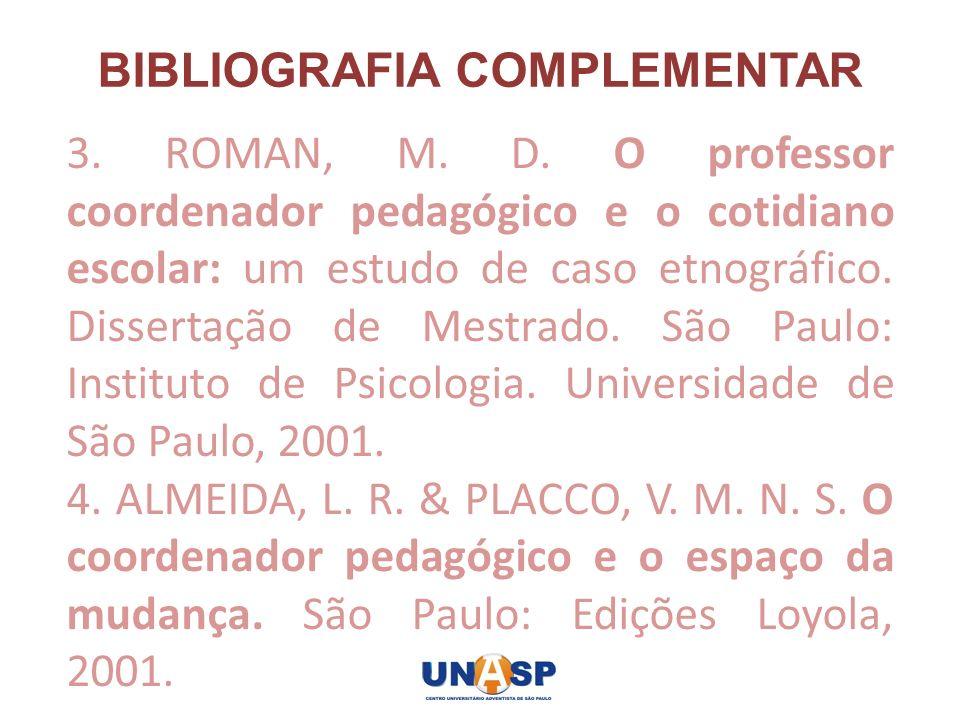 BIBLIOGRAFIA COMPLEMENTAR 3. ROMAN, M. D. O professor coordenador pedagógico e o cotidiano escolar: um estudo de caso etnográfico. Dissertação de Mest