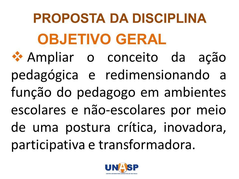 PROPOSTA DA DISCIPLINA OBJETIVO GERAL Ampliar o conceito da ação pedagógica e redimensionando a função do pedagogo em ambientes escolares e não-escola