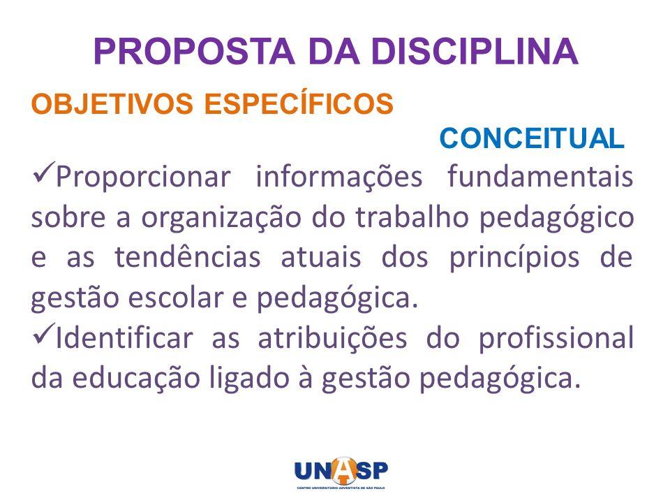 PROPOSTA DA DISCIPLINA OBJETIVOS ESPECÍFICOS CONCEITUAL Proporcionar informações fundamentais sobre a organização do trabalho pedagógico e as tendênci