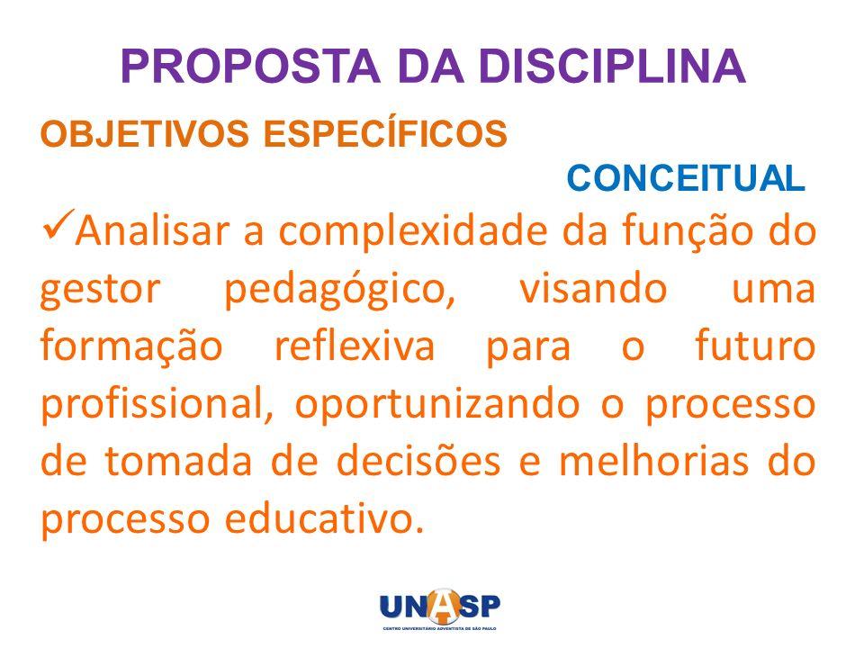 PROPOSTA DA DISCIPLINA OBJETIVOS ESPECÍFICOS CONCEITUAL Analisar a complexidade da função do gestor pedagógico, visando uma formação reflexiva para o