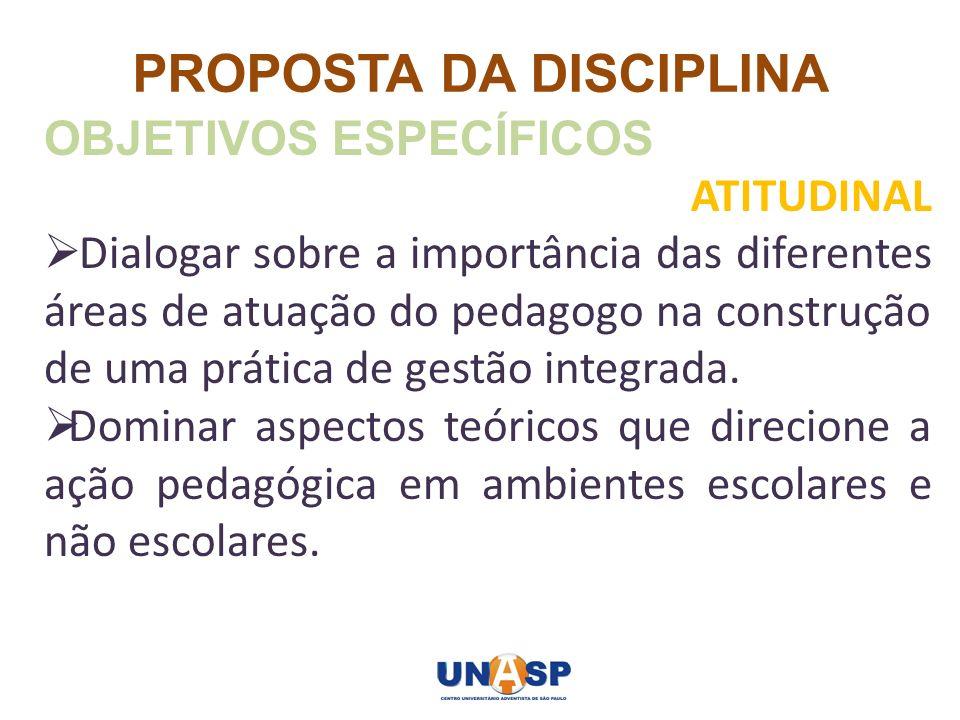 PROPOSTA DA DISCIPLINA OBJETIVOS ESPECÍFICOS ATITUDINAL Dialogar sobre a importância das diferentes áreas de atuação do pedagogo na construção de uma