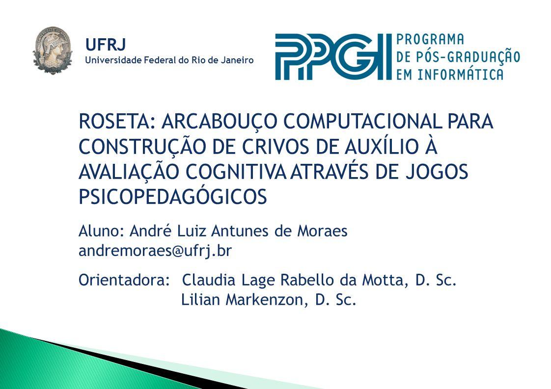 ROSETA: ARCABOUÇO COMPUTACIONAL PARA CONSTRUÇÃO DE CRIVOS DE AUXÍLIO À AVALIAÇÃO COGNITIVA ATRAVÉS DE JOGOS PSICOPEDAGÓGICOS Aluno: André Luiz Antunes