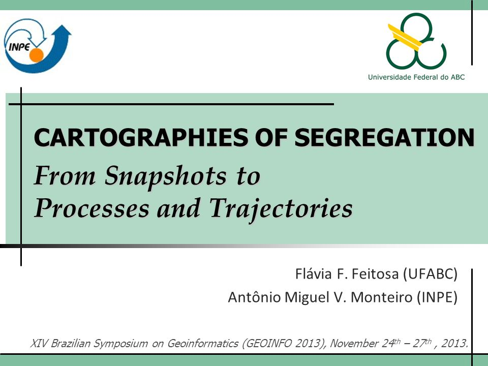 CARTOGRAPHIES OF SEGREGATION From Snapshots to Processes and Trajectories Flávia F. Feitosa (UFABC) Antônio Miguel V. Monteiro (INPE) XIV Brazilian Sy