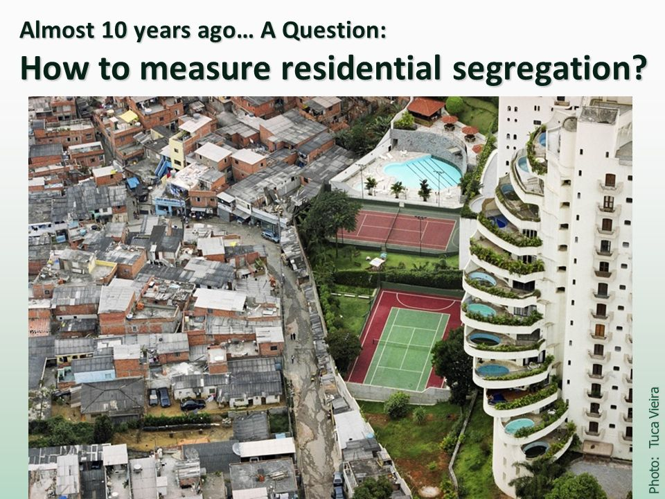 Almost 10 years ago… A Question: How to measure residential segregation? Photo: Tuca Vieira
