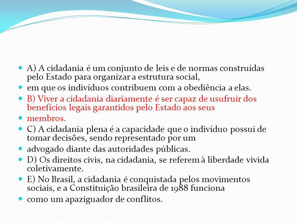 A) A cidadania é um conjunto de leis e de normas construídas pelo Estado para organizar a estrutura social, em que os indivíduos contribuem com a obed